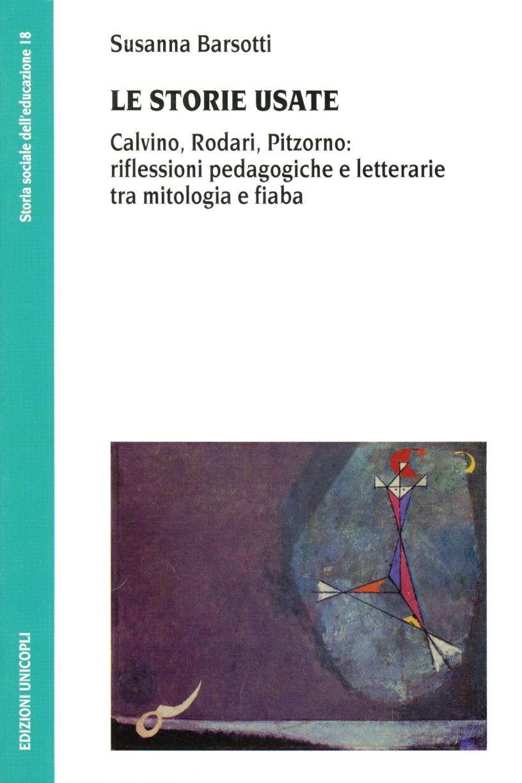 Le storie usate. Calvino, Rodari, Pitzorno: riflessioni pedagogiche e letterarie tra mitologia e fiaba