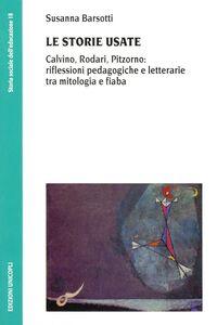 Libro Le storie usate. Calvino, Rodari, Pitzorno: riflessioni pedagogiche e letterarie tra mitologia e fiaba Susanna Barsotti