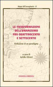 Libro Le trasformazioni dell'umanesimo fra Quattrocento e Settecento. Evoluzione di un paradigma