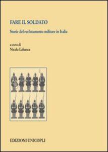Foto Cover di Fare il soldato. Storie del reclutamento militare in Italia, Libro di  edito da Unicopli