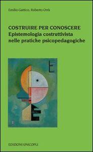 Libro Costruire per conoscere. Epistemologia costruttivista nelle pratiche psicopedagogiche Emilio Gattico , Roberto Orrù