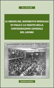 Foto Cover di Le origini del movimento sindacale in Italia e la nascita della Confederazione generale del lavoro, Libro di  edito da Unicopli