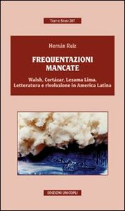 Libro Frequentazioni mancate. Walsh, Cortàzar, Lezama Lima. Letteratura e rivoluzione in America Latina Hernàn Ruiz