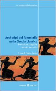 Archetipi del femminile nella Grecia classica. Tra epica e tragedia: aspetti formativi. Atti del seminario fiorentino (22-23 giugno 2007)