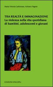Libro Tra realtà e immaginazione. La violenza nella vita quotidiana di bambini, adoelscenti e giovani M. Vittoria Carbonara , Adriano Pagnin