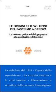 Libro Le origini e lo sviluppo del fascismo a Genova. La violenza politica dal dopoguerra alla costituzione del regime Francesca Alberico