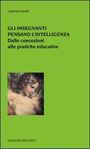 Foto Cover di Gli insegnanti pensano l'intelligenza. Dalle concezioni alle pratiche educative, Libro di Caterina Fiorelli, edito da Unicopli