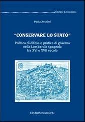 «Conservare lo stato». Politica di difesa e pratica di governo nella Lombardia spagnola fra XVI e XVII secolo