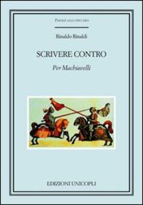 Libro Scrivere contro. Per Machiavelli Rinaldo Rinaldi