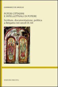 Libro Poteri cittadini e intellettuali di potere. Scrittura, documentazione, politica a Bergamo nei secoli IX-XII Gianmarco De Angelis