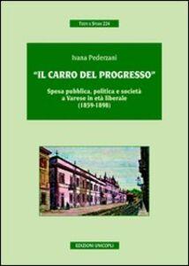Libro «Il carro del progresso». Spesa pubblica, politica e società a Varese in età liberale (1859-1898) Ivana Pederzani