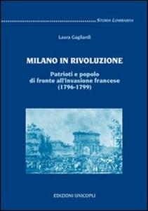 Libro Milano in rivoluzione. Patrioti e popolo di fronte all'invasione francese (1796-1799) Laura Gagliardi