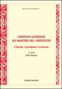 Libro Ludovico Geymonat. Un maestro del Novecento. Il filosofo, il partigiano e il docente