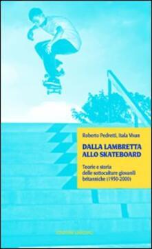 Dalla lambretta allo skateboard. Teorie e storia delle sottoculture giovanili (1950-2000) - Roberto Pedretti,Itala Vivan - copertina