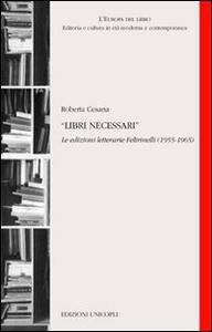 Libro Libri necessari. Le edizioni letterarie Feltrinelli (1955-1965) Roberta Cesana