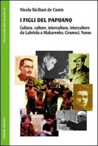 Libro I figli del Papuano. Cultura, culture, intercultura, interculture da Labriola a Makarenko, Gramsci, Yunus Nicola Siciliani de Cumis