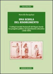 Libro Una scuola del risorgimento. I collegi convitti nazionali del Regno sardo tra progetto politico ed esperimento educativo (1848-1859) Marcella Bacigalupi
