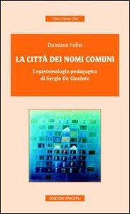 Foto Cover di La città dei nomi comuni. L'epistemologia pedagogica di Sergio De Giacinto, Libro di Damiano Felini, edito da Unicopli