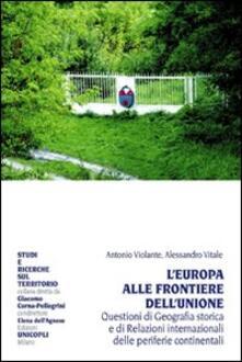 L' Europa alle frontiere dell'Unione. Questione di geografia storica e di relazioni internazionali delle periferie continentali - Antonio Violante,Alessandro Vitale - copertina
