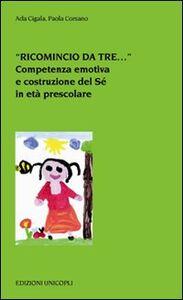 Libro «Ricomincio da tre...». Competenza emotiva e costruzione del Sé in età prescolare Ada Cigala , Paola Corsano