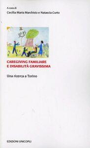 Libro Caregiving familiare e disabilità gravissime. Una ricerca a Torino Cecilia M. Marchisio , Natascia Curto
