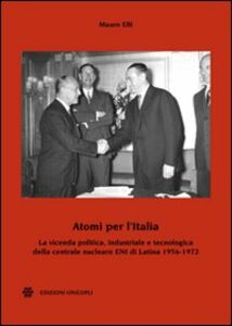Atomi per l'Italia. La vicenda politica, industriale e tecnologica della centrale nucleare ENI di Latina 1956-1972