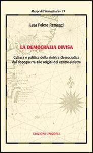 Libro La democrazia divisa. Cultura e politica della sinistra democratica dal dopoguerra alle origini del centro-sinistra Luca Polese Remaggi