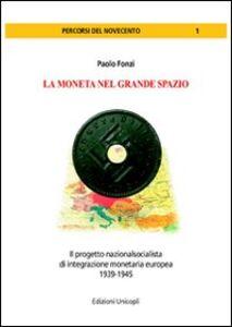 Libro La moneta del grande spazio. Il progetto nazionalsocialista di integrazione monetaria europea 1939-1945 Paolo Fonzi