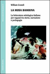 Libro La musa bambina. La letteratura mitologica italiana per ragazzi tra storia, narrazione e pedagogia William Grandi