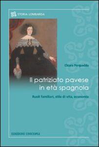 Foto Cover di Il patriziato pavese in età spagnola. Ruoli familiari, stile di vita, economia, Libro di Chiara Porqueddu, edito da Unicopli