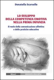 Lo sviluppo della competenza emotiva nella prima infanzia. Il ruolo della comunicazione affettiva e delle pratiche educative - Donatella Scarzello - copertina