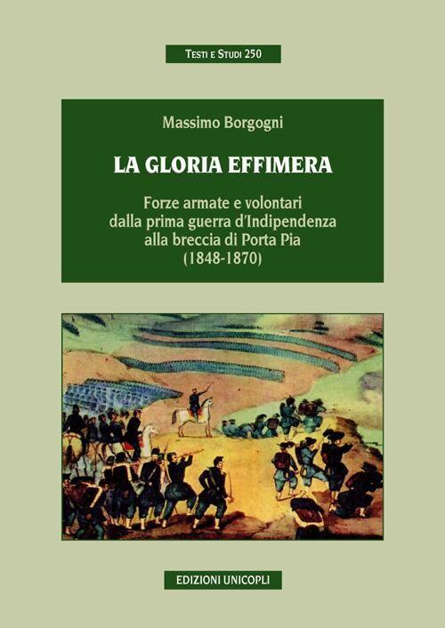 La gloria effimera. Forze armate e volontari dalla prima guerra d'indipendenza alla breccia di Porta Pia (1848-1870)