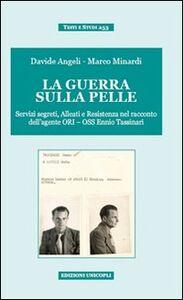 Libro La guerra sulla pelle. Servizi segreti, alleati e Resistenza nel racconto dell'agente ORI-OSS Ennio Tassinari Davide Angeli , Marco Minardi