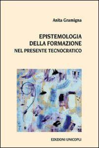 Foto Cover di Epistemologia della formazione nel presente tecnocratico, Libro di Anita Gramigna, edito da Unicopli