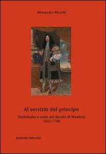 Libro Al servizio del principe. Diplomazia e corte nel ducato di Mantova 1665-1708 Alessandro Bianchi