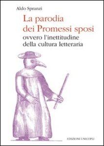 Libro La parodia dei «Promessi sposi». Ovvero l'inettitudine della cultura letteraria Aldo Spranzi