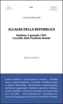 All'alba della Repubblica. Modena, 9 gennaio 1950. L'eccidio delle fonderie riunite - Lorenzo Bertucelli - copertina