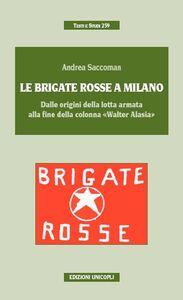 Libro Le Brigate Rosse a Milano. Dalle origini della lotta armata alla fine della colonna «Walter Alasia» Andrea Saccoman
