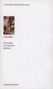 Foto Cover di L' attesa. Un tempo per nascere genitori, Libro di Livia Cadei,Domenico Simeone, edito da Unicopli