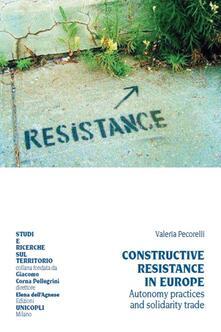 Constructive resistance in Europe. Autonomy practices and solidarity trade. Ediz. italiana e inglese - Valeria Pecorelli - copertina