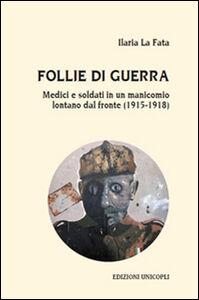 Libro Follie di guerra. Medici e soldati in un manicomio lontano dal fronte (1915-1918) Ilaria La Fata