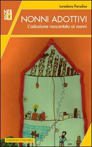 Foto Cover di Nonni adottivi. L'adozione raccontata ai nonni, Libro di Loredana Paradiso, edito da Unicopli