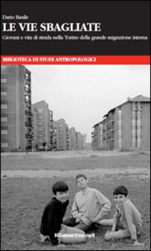 Le vie sbagliate. Giovani e vita di strada nella Torino della grande migrazione interna.pdf