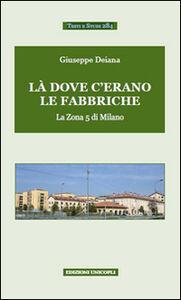Libro Là dove c'erano le fabbriche. La zona 5 di Milano Giuseppe Deiana