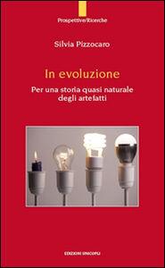 Libro In evoluzione. Per una storia quasi naturale degli artefatti Silvia Pizzocaro