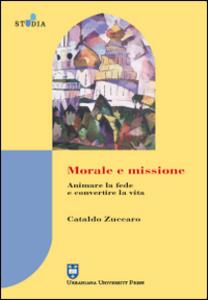 Libro Morale e missione. Animare la fede e convertire la vita Cataldo Zuccaro