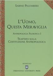 L' uomo, questa meraviglia. Antropologia filosofica. Vol. 1: Trattato sulla costituzione antropologica.
