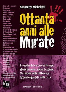 Ottanta anni alle murate. Cronache del carcere di Firenze: storie di uomini, ideali, tragedie. Un simbolo della sofferenza oggi riconquistato dalla città