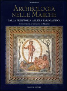 Libro Archeologia nelle Marche. Dalla preistoria all'Età tardoantica Mario Luni