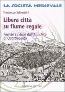Libera città su fiume regale. Firenze e l'Arno dall'antichità al Quattrocento - Francesco Salvestrini - copertina